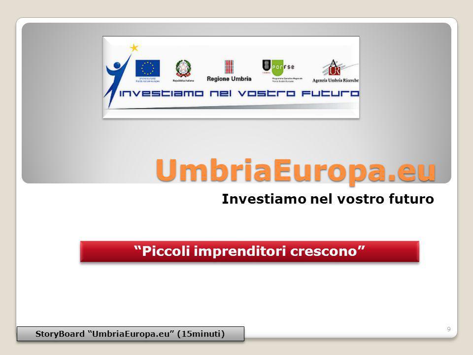 UmbriaEuropa.eu Investiamo nel vostro futuro StoryBoard UmbriaEuropa.eu (15minuti) 9 Piccoli imprenditori crescono