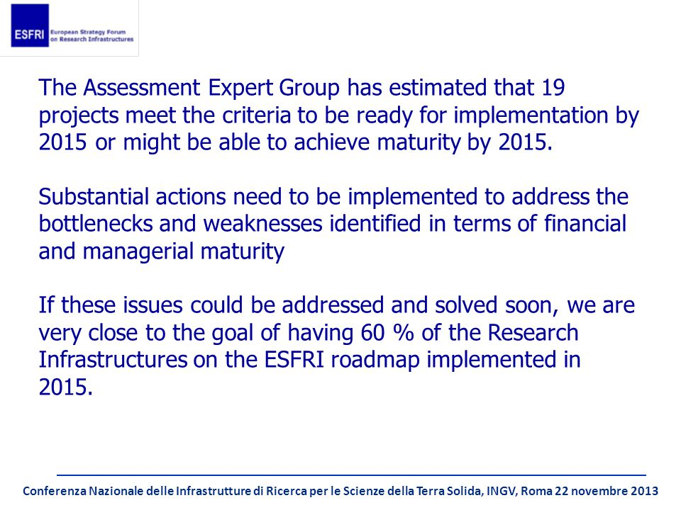 Conferenza Nazionale delle Infrastrutture di Ricerca per le Scienze della Terra Solida, INGV, Roma 22 novembre 2013 The Assessment Expert Group has estimated that 19 projects meet the criteria to be ready for implementation by 2015 or might be able to achieve maturity by 2015.