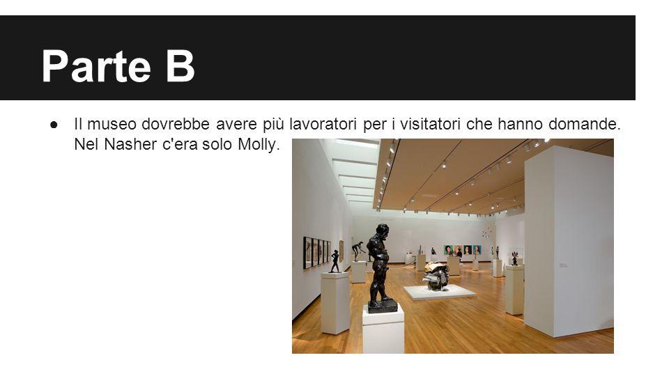 Parte B ●Il museo dovrebbe avere più lavoratori per i visitatori che hanno domande. Nel Nasher c'era solo Molly.