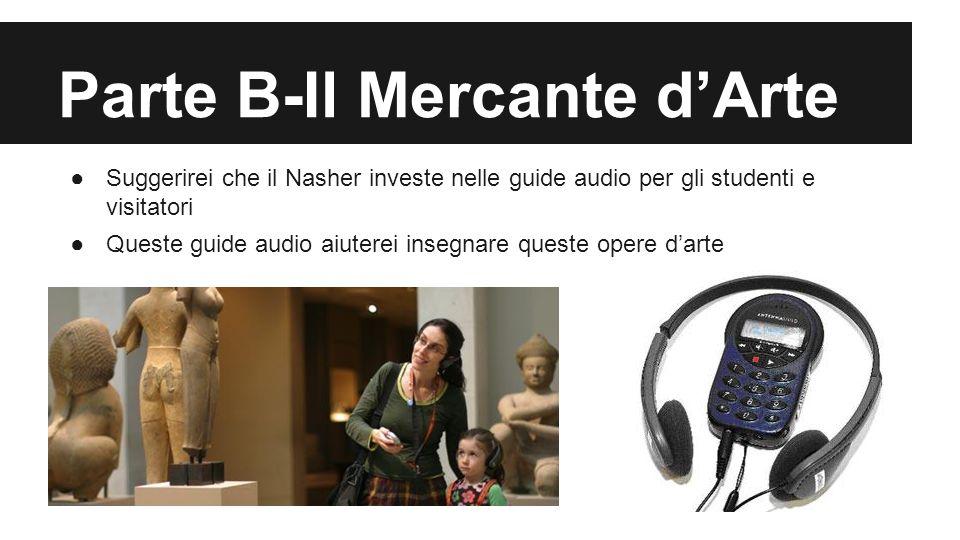 Parte B-Il Mercante d'Arte ●Suggerirei che il Nasher investe nelle guide audio per gli studenti e visitatori ●Queste guide audio aiuterei insegnare queste opere d'arte