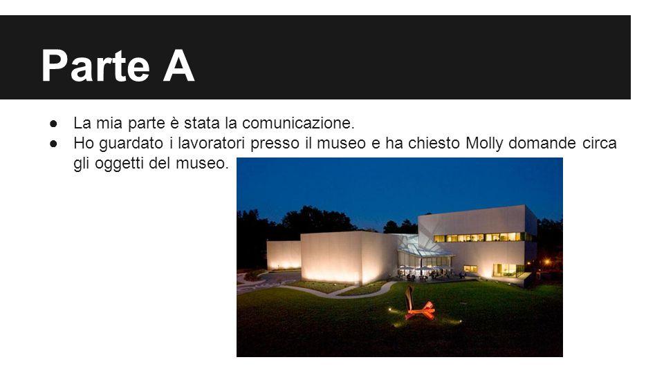 Parte A ●La mia parte è stata la comunicazione. ●Ho guardato i lavoratori presso il museo e ha chiesto Molly domande circa gli oggetti del museo.