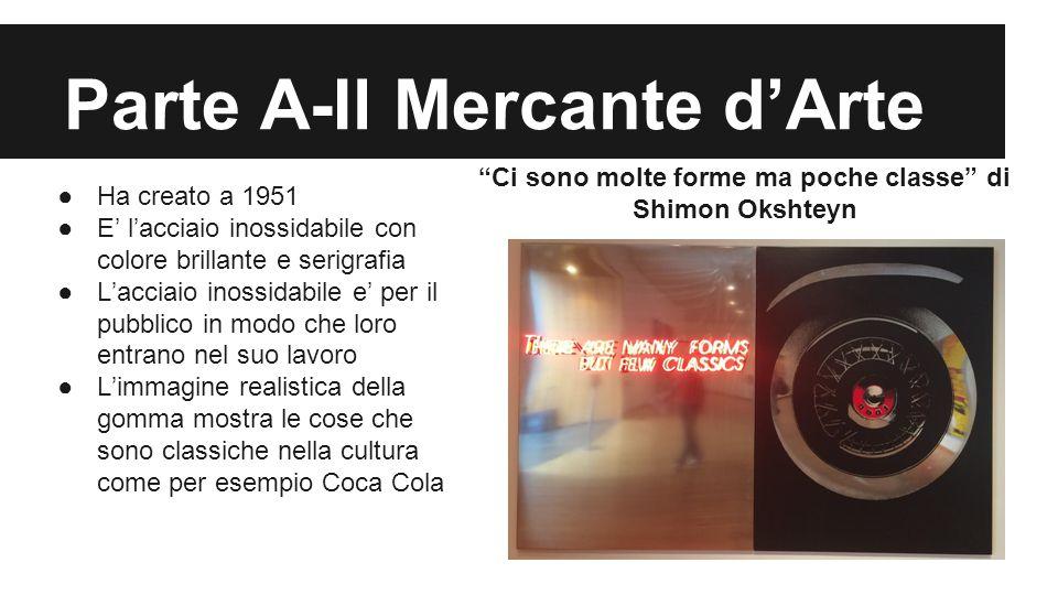 """Parte A-Il Mercante d'Arte """"Ci sono molte forme ma poche classe"""" di Shimon Okshteyn ●Ha creato a 1951 ●E' l'acciaio inossidabile con colore brillante"""