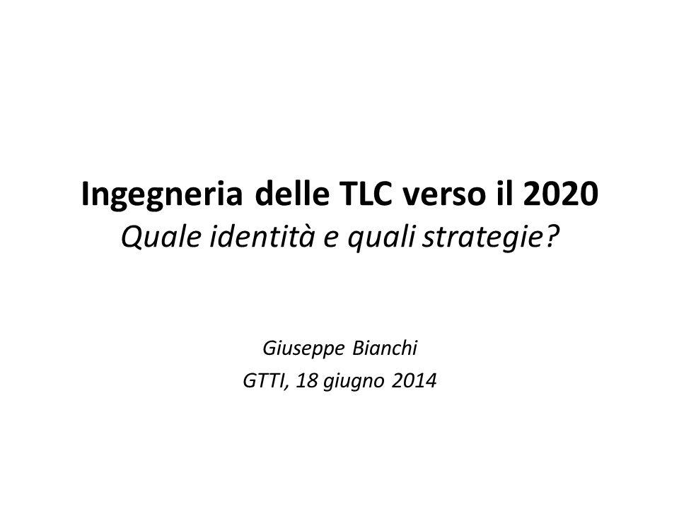 Ingegneria delle TLC verso il 2020 Quale identità e quali strategie? Giuseppe Bianchi GTTI, 18 giugno 2014