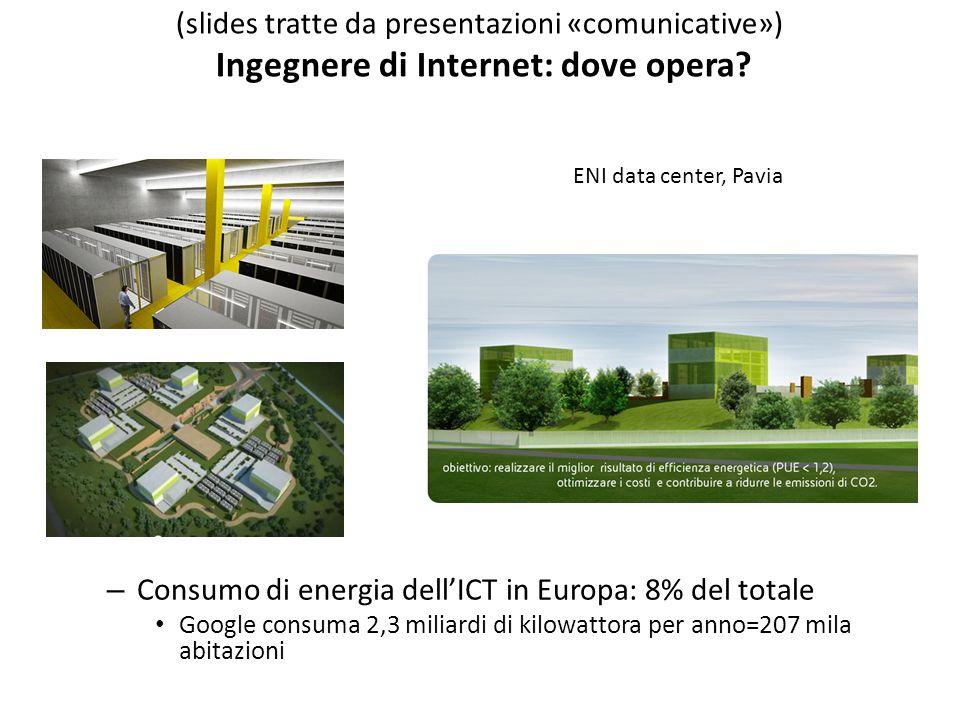 – Consumo di energia dell'ICT in Europa: 8% del totale Google consuma 2,3 miliardi di kilowattora per anno=207 mila abitazioni ENI data center, Pavia (slides tratte da presentazioni «comunicative») Ingegnere di Internet: dove opera