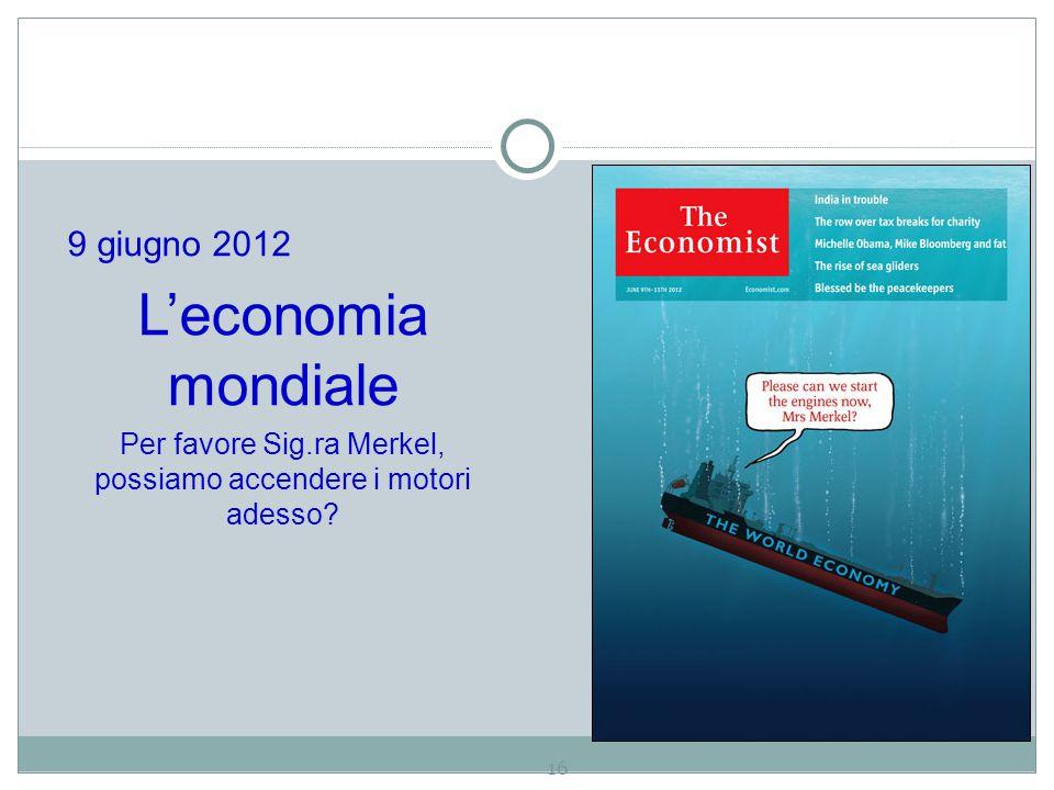 16 9 giugno 2012 L'economia mondiale Per favore Sig.ra Merkel, possiamo accendere i motori adesso?