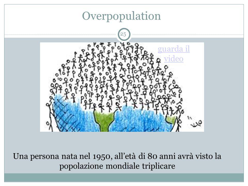 Overpopulation 25 Una persona nata nel 1950, all'età di 80 anni avrà visto la popolazione mondiale triplicare guarda il video