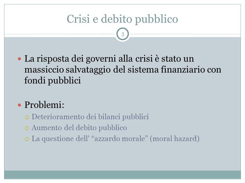 Crisi e debito pubblico La risposta dei governi alla crisi è stato un massiccio salvataggio del sistema finanziario con fondi pubblici Problemi:  Deterioramento dei bilanci pubblici  Aumento del debito pubblico  La questione dell azzardo morale (moral hazard) 5