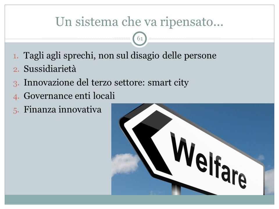Un sistema che va ripensato... 1. Tagli agli sprechi, non sul disagio delle persone 2. Sussidiarietà 3. Innovazione del terzo settore: smart city 4. G