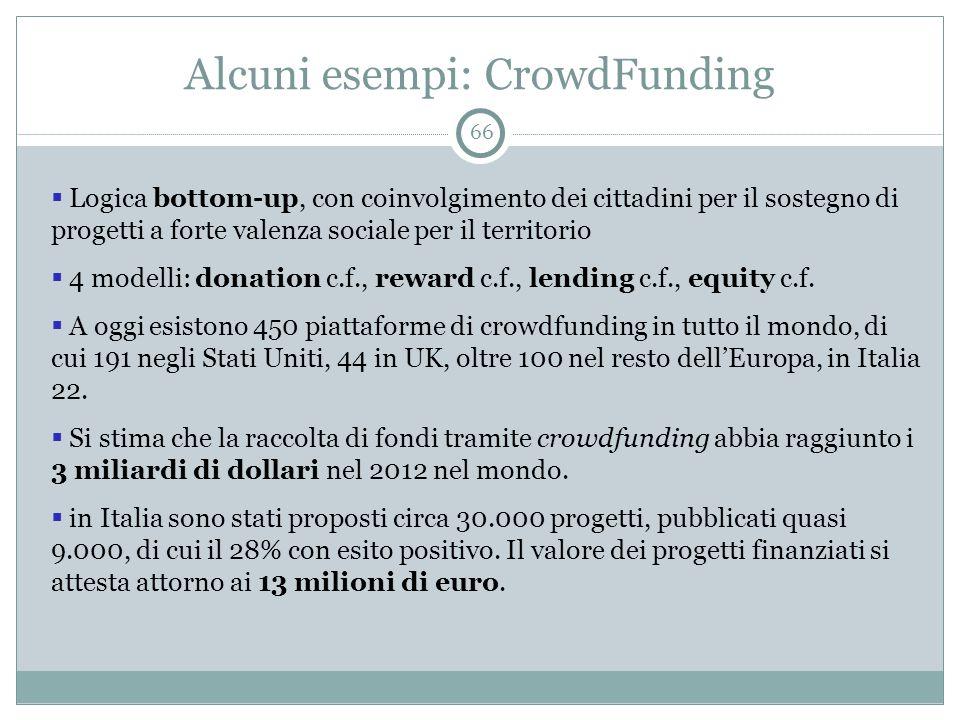 Alcuni esempi: CrowdFunding 66  Logica bottom-up, con coinvolgimento dei cittadini per il sostegno di progetti a forte valenza sociale per il territorio  4 modelli: donation c.f., reward c.f., lending c.f., equity c.f.