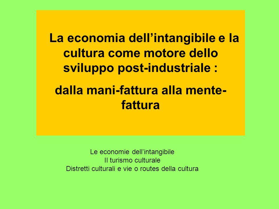 La economia dell'intangibile e la cultura come motore dello sviluppo post-industriale : dalla mani-fattura alla mente- fattura Le economie dell'intangibile Il turismo culturale Distretti culturali e vie o routes della cultura