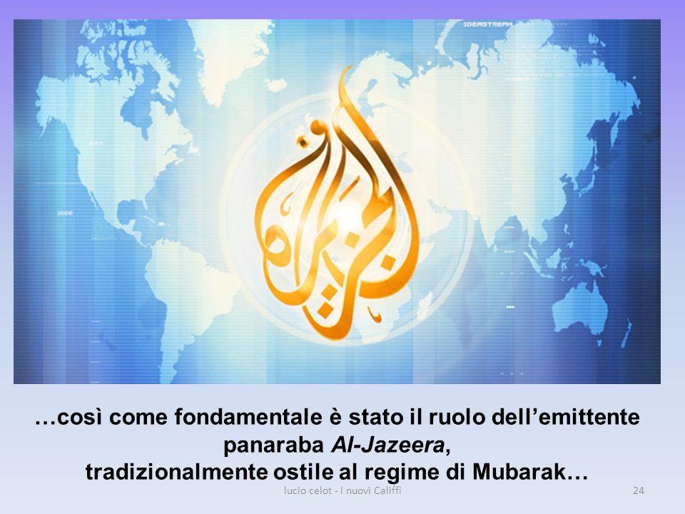 …così come fondamentale è stato il ruolo dell'emittente panaraba Al-Jazeera, tradizionalmente ostile al regime di Mubarak… lucio celot - I nuovi Califfi24