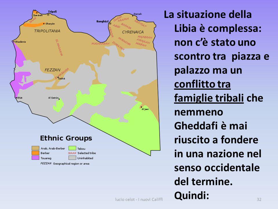 La situazione della Libia è complessa: non c'è stato uno scontro tra piazza e palazzo ma un conflitto tra famiglie tribali che nemmeno Gheddafi è mai riuscito a fondere in una nazione nel senso occidentale del termine.