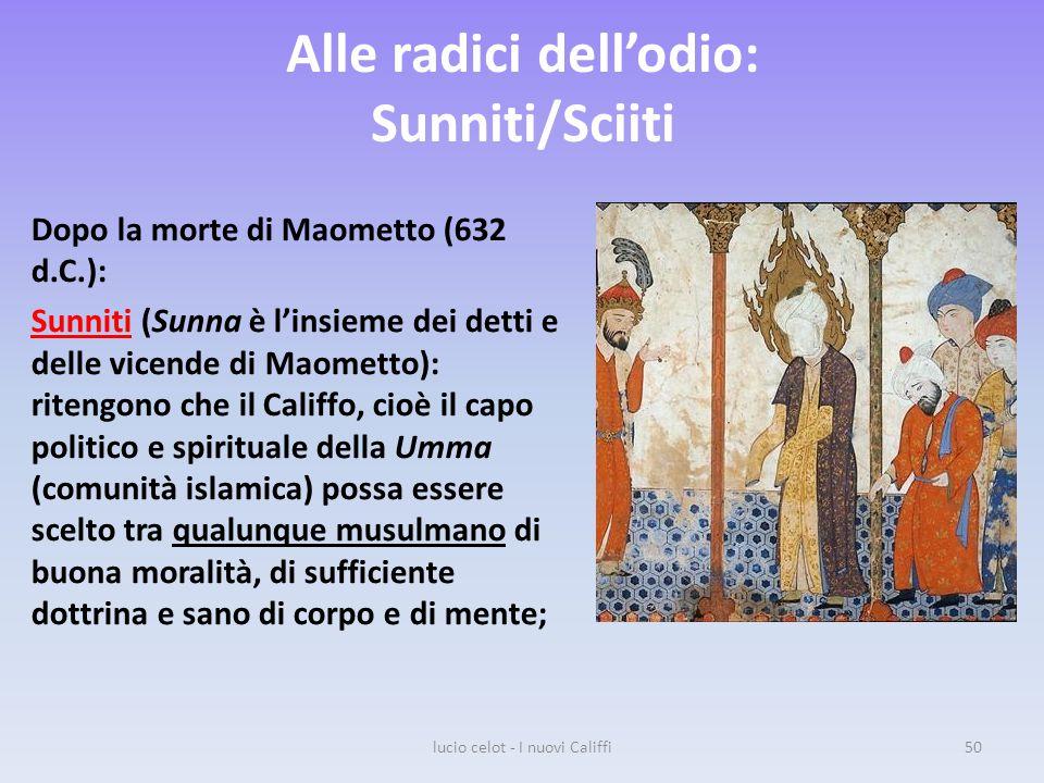 Alle radici dell'odio: Sunniti/Sciiti Dopo la morte di Maometto (632 d.C.): Sunniti (Sunna è l'insieme dei detti e delle vicende di Maometto): ritengono che il Califfo, cioè il capo politico e spirituale della Umma (comunità islamica) possa essere scelto tra qualunque musulmano di buona moralità, di sufficiente dottrina e sano di corpo e di mente; lucio celot - I nuovi Califfi50