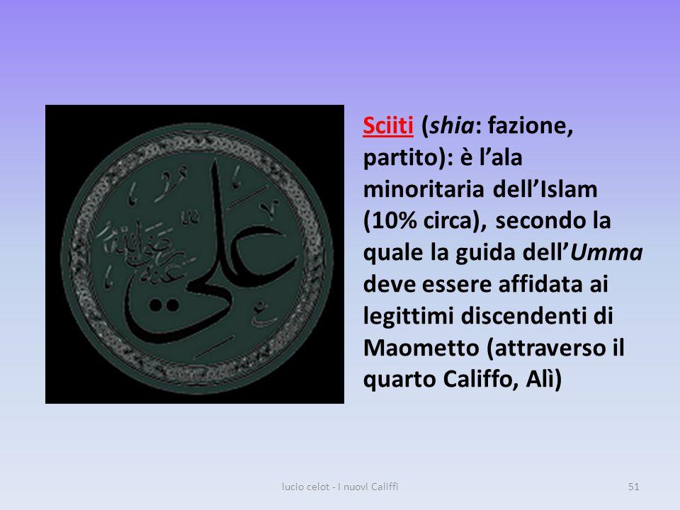 Sciiti (shia: fazione, partito): è l'ala minoritaria dell'Islam (10% circa), secondo la quale la guida dell'Umma deve essere affidata ai legittimi discendenti di Maometto (attraverso il quarto Califfo, Alì) lucio celot - I nuovi Califfi51