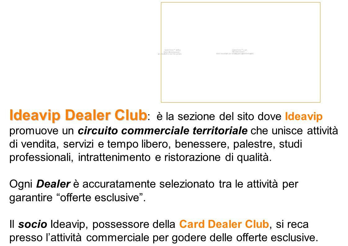 Ideavip Dealer Club Ideavip Dealer Club : è la sezione del sito dove Ideavip promuove un circuito commerciale territoriale che unisce attività di vendita, servizi e tempo libero, benessere, palestre, studi professionali, intrattenimento e ristorazione di qualità.