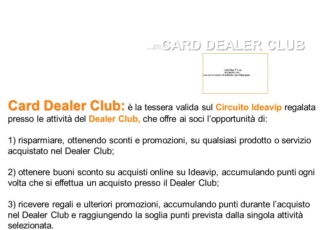 Card Dealer Club: Card Dealer Club: è la tessera valida sul Circuito Ideavip regalata presso le attività del Dealer Club, che offre ai soci l'opportunità di: 1) risparmiare, ottenendo sconti e promozioni, su qualsiasi prodotto o servizio acquistato nel Dealer Club; 2) ottenere buoni sconto su acquisti online su Ideavip, accumulando punti ogni volta che si effettua un acquisto presso il Dealer Club; 3) ricevere regali e ulteriori promozioni, accumulando punti durante l'acquisto nel Dealer Club e raggiungendo la soglia punti prevista dalla singola attività selezionata.