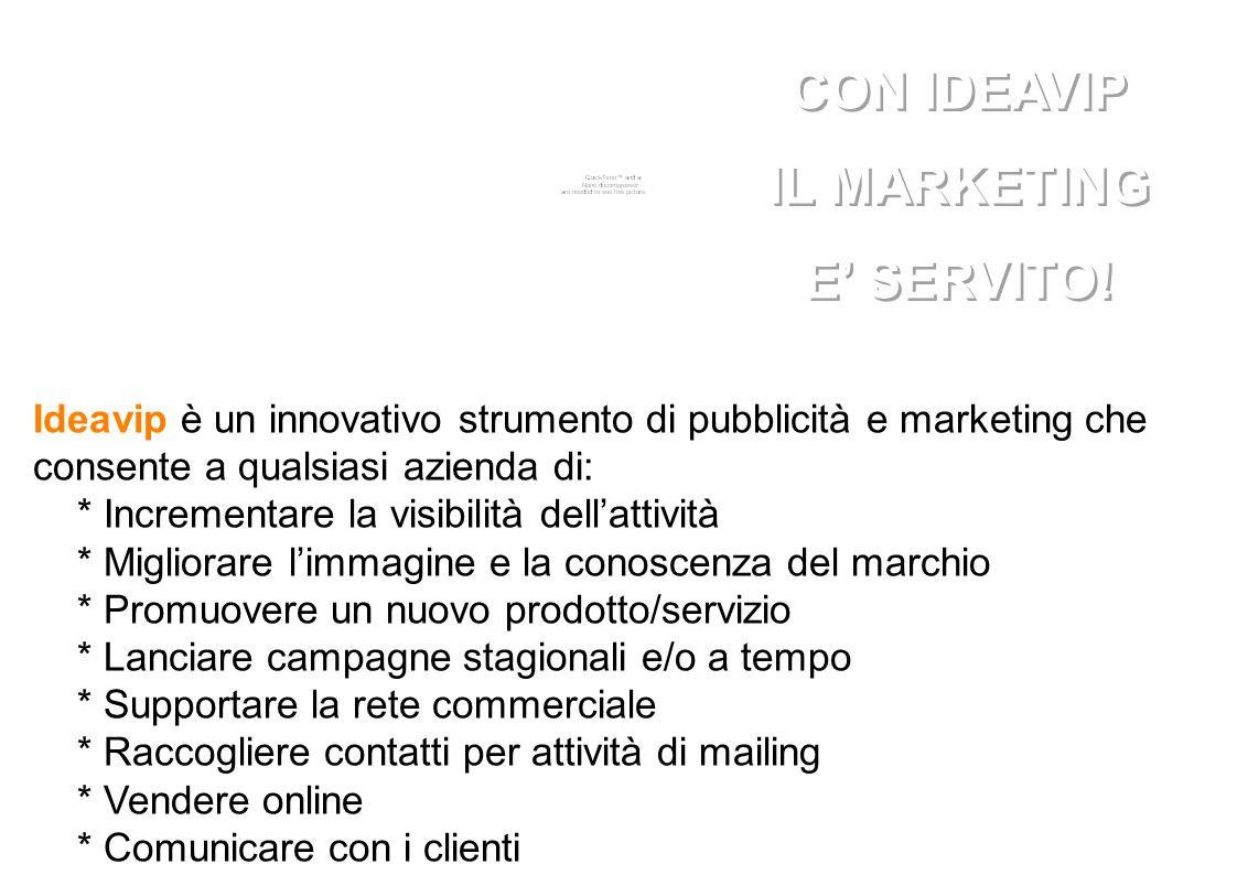 Ideavip è un innovativo strumento di pubblicità e marketing che consente a qualsiasi azienda di: * Incrementare la visibilità dell'attività * Migliorare l'immagine e la conoscenza del marchio * Promuovere un nuovo prodotto/servizio * Lanciare campagne stagionali e/o a tempo * Supportare la rete commerciale * Raccogliere contatti per attività di mailing * Vendere online * Comunicare con i clienti CON IDEAVIP IL MARKETING E' SERVITO.