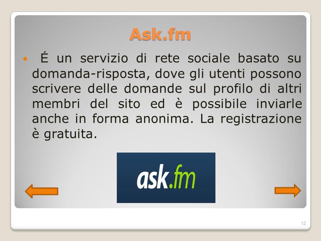 Ask.fm É un servizio di rete sociale basato su domanda-risposta, dove gli utenti possono scrivere delle domande sul profilo di altri membri del sito e