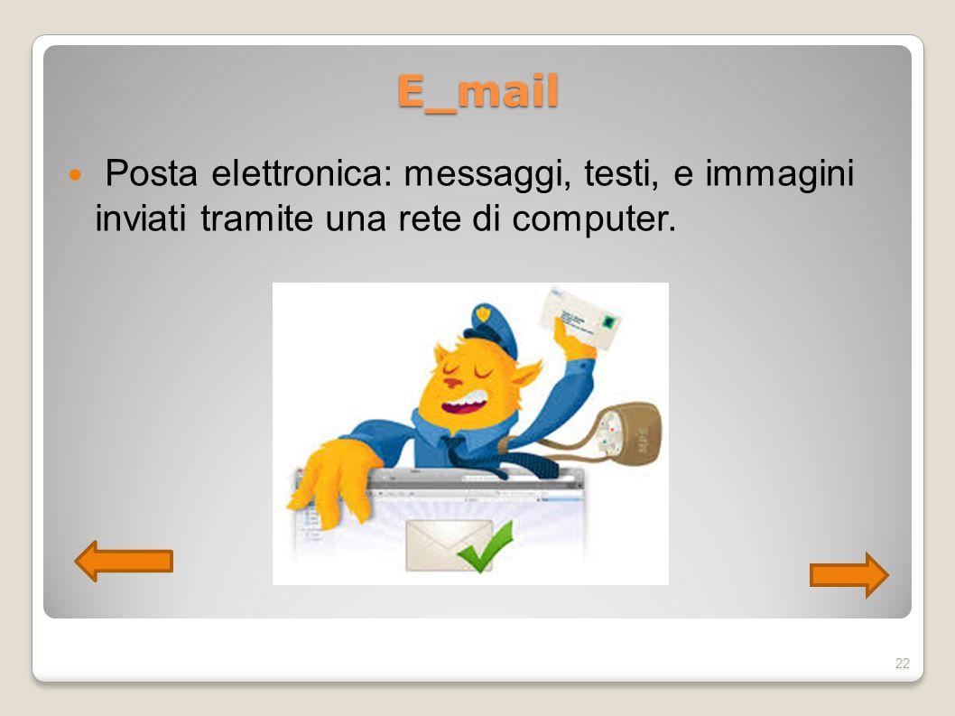 E_mail Posta elettronica: messaggi, testi, e immagini inviati tramite una rete di computer. 22