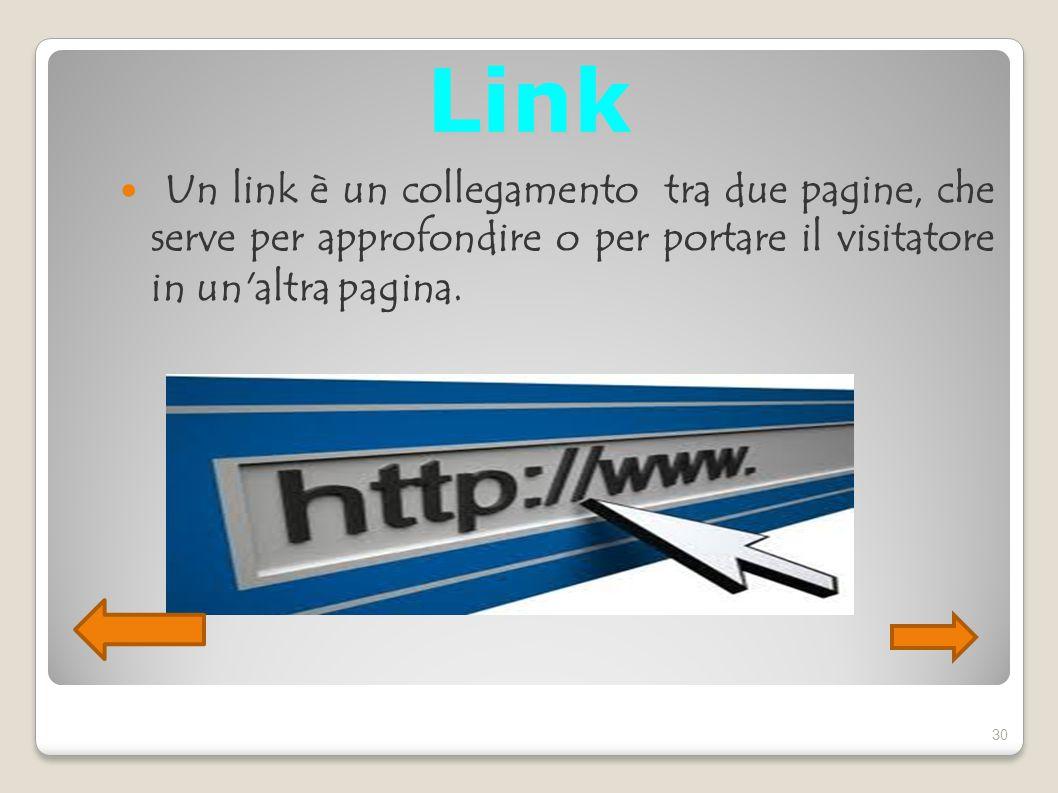 Link Un link è un collegamento tra due pagine, che serve per approfondire o per portare il visitatore in un'altra pagina. 30