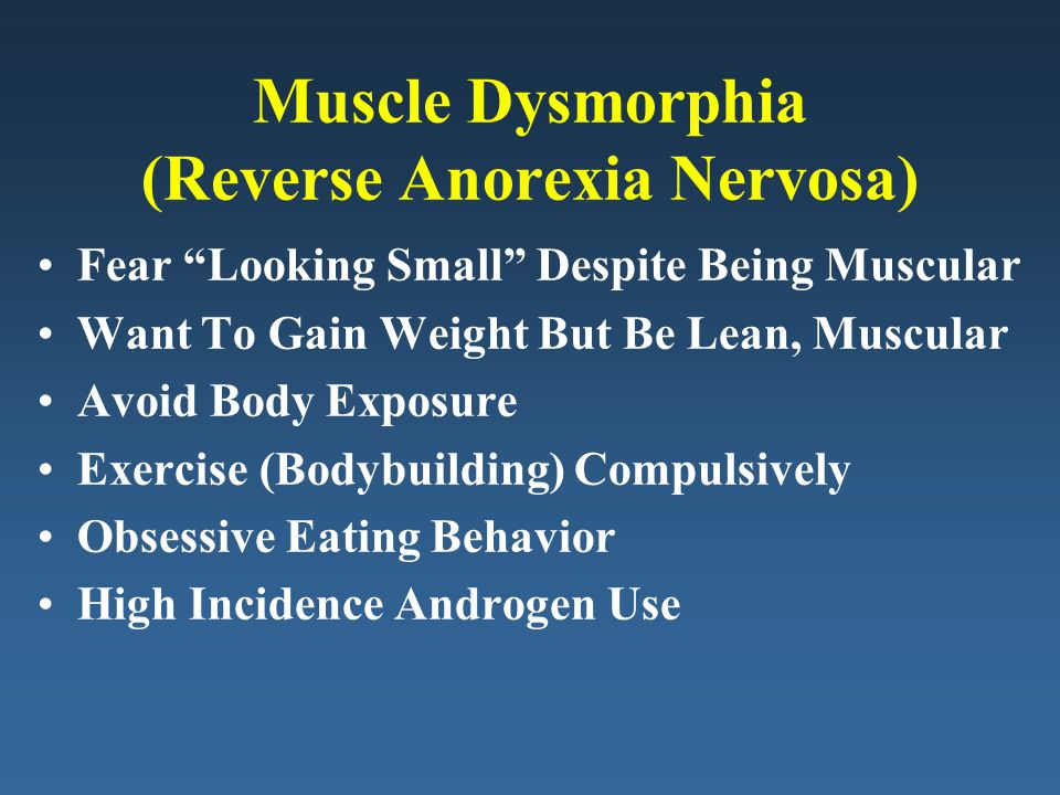 Muscle Dysmorphia (Reverse Anorexia Nervosa) Fear Looking Small Despite Being Muscular Want To Gain Weight But Be Lean, Muscular Avoid Body Exposure Exercise (Bodybuilding) Compulsively Obsessive Eating Behavior High Incidence Androgen Use