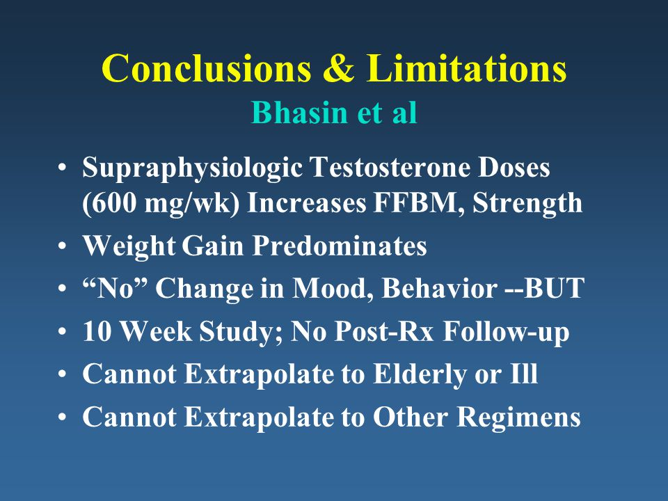 Conclusions & Limitations Bhasin et al Supraphysiologic Testosterone Doses (600 mg/wk) Increases FFBM, Strength Weight Gain Predominates No Change in Mood, Behavior --BUT 10 Week Study; No Post-Rx Follow-up Cannot Extrapolate to Elderly or Ill Cannot Extrapolate to Other Regimens