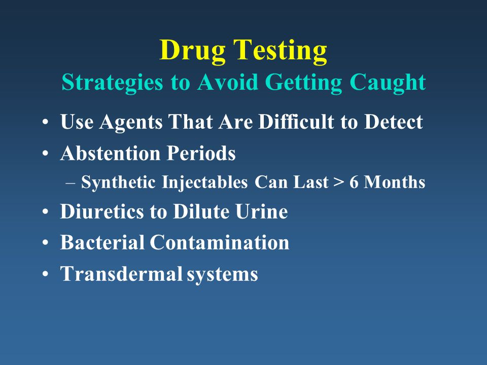 Drug Testing Strategies to Avoid Getting Caught Use Agents That Are Difficult to Detect Abstention Periods –Synthetic Injectables Can Last > 6 Months Diuretics to Dilute Urine Bacterial Contamination Transdermal systems