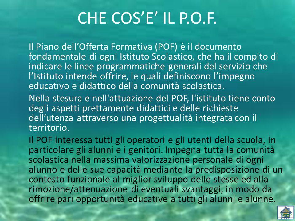 CHE COS'E' IL P.O.F. Il Piano dell'Offerta Formativa (POF) è il documento fondamentale di ogni Istituto Scolastico, che ha il compito di indicare le l