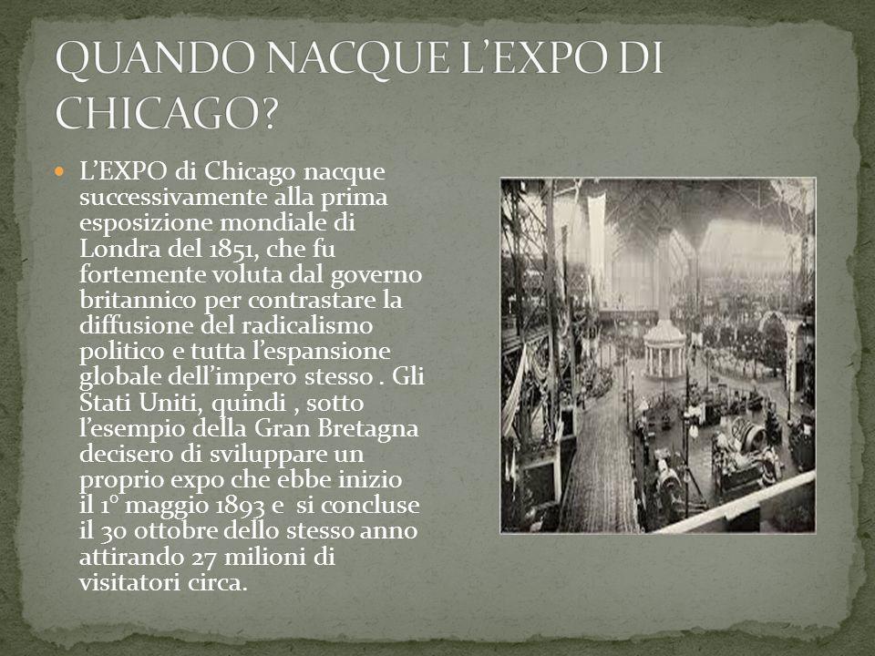L'EXPO di Chicago nacque successivamente alla prima esposizione mondiale di Londra del 1851, che fu fortemente voluta dal governo britannico per contrastare la diffusione del radicalismo politico e tutta l'espansione globale dell'impero stesso.