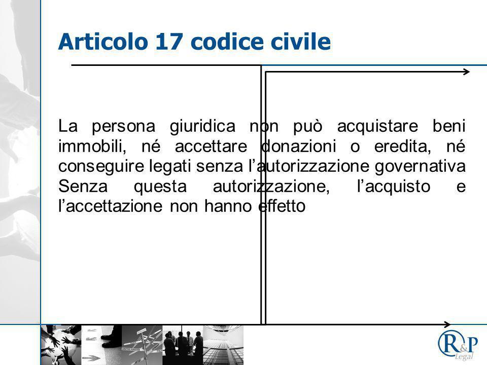 Articolo 17 codice civile La persona giuridica non può acquistare beni immobili, né accettare donazioni o eredita, né conseguire legati senza l'autorizzazione governativa Senza questa autorizzazione, l'acquisto e l'accettazione non hanno effett o