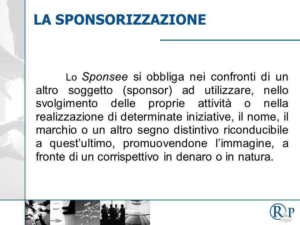 LA SPONSORIZZAZIONE Lo Sponsee si obbliga nei confronti di un altro soggetto (sponsor) ad utilizzare, nello svolgimento delle proprie attività o nella