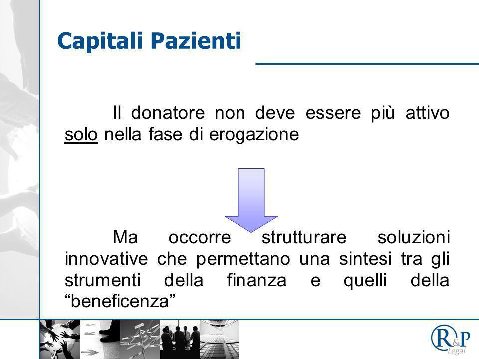 Il donatore non deve essere più attivo solo nella fase di erogazione Ma occorre strutturare soluzioni innovative che permettano una sintesi tra gli strumenti della finanza e quelli della beneficenza Capitali Pazienti
