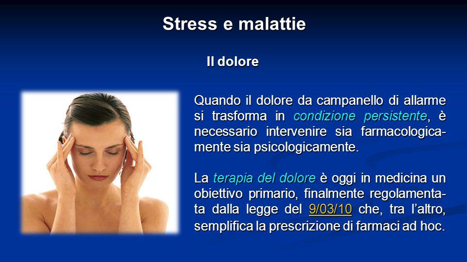 Stress e malattie Il dolore Quando il dolore da campanello di allarme si trasforma in condizione persistente, è necessario intervenire sia farmacologica- mente sia psicologicamente.