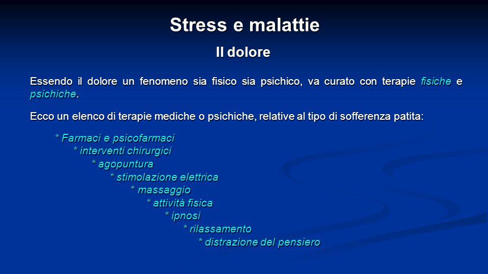 Stress e malattie Il dolore Essendo il dolore un fenomeno sia fisico sia psichico, va curato con terapie fisiche e psichiche.