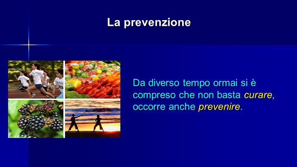 La prevenzione Da diverso tempo ormai si è compreso che non basta curare, occorre anche prevenire.