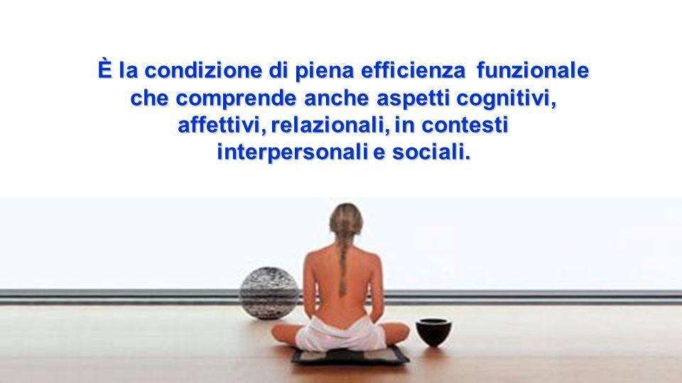 È la condizione di piena efficienza funzionale che comprende anche aspetti cognitivi, affettivi, relazionali, in contesti interpersonali e sociali.