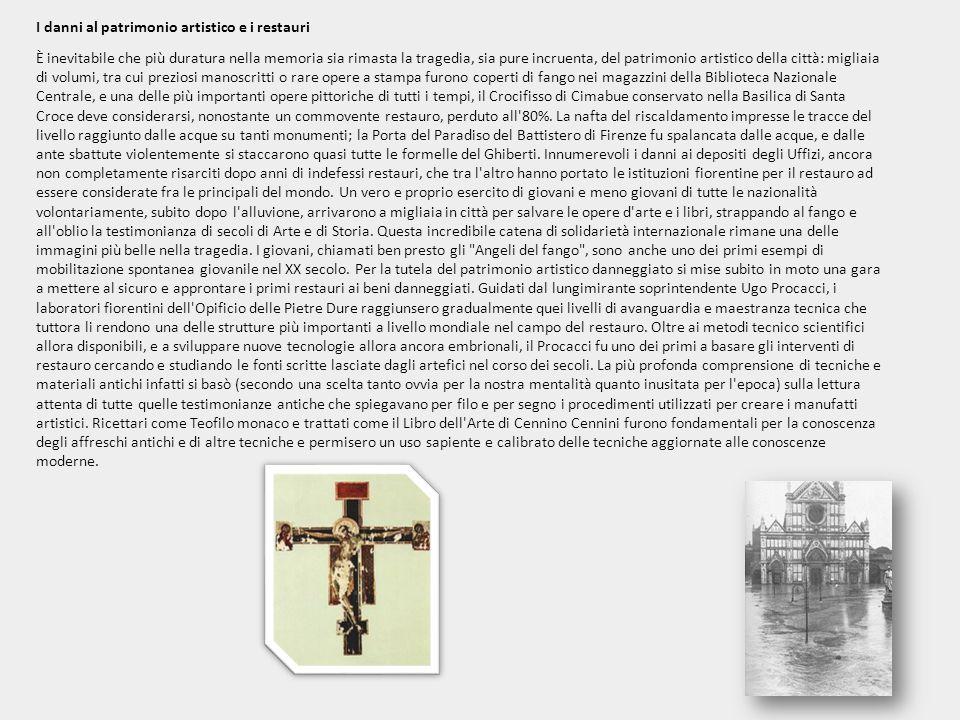 I danni al patrimonio artistico e i restauri È inevitabile che più duratura nella memoria sia rimasta la tragedia, sia pure incruenta, del patrimonio artistico della città: migliaia di volumi, tra cui preziosi manoscritti o rare opere a stampa furono coperti di fango nei magazzini della Biblioteca Nazionale Centrale, e una delle più importanti opere pittoriche di tutti i tempi, il Crocifisso di Cimabue conservato nella Basilica di Santa Croce deve considerarsi, nonostante un commovente restauro, perduto all 80%.