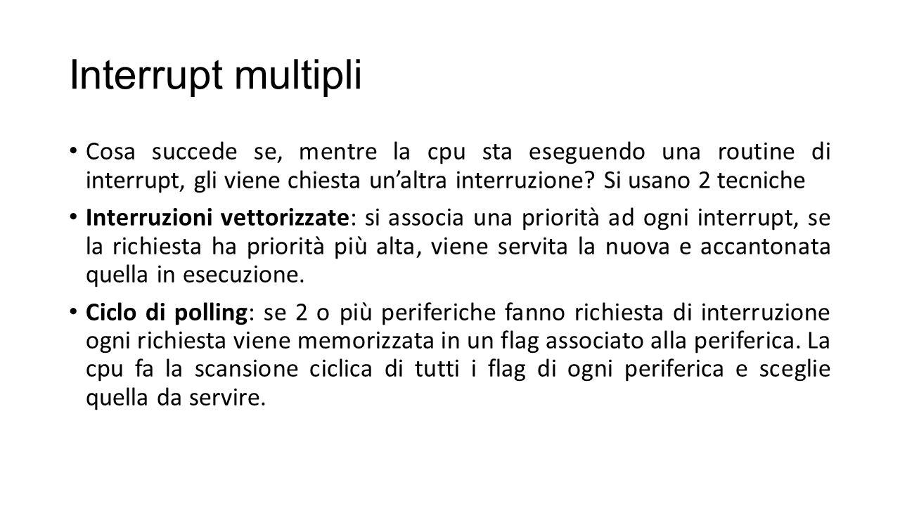 Interrupt multipli Cosa succede se, mentre la cpu sta eseguendo una routine di interrupt, gli viene chiesta un'altra interruzione.