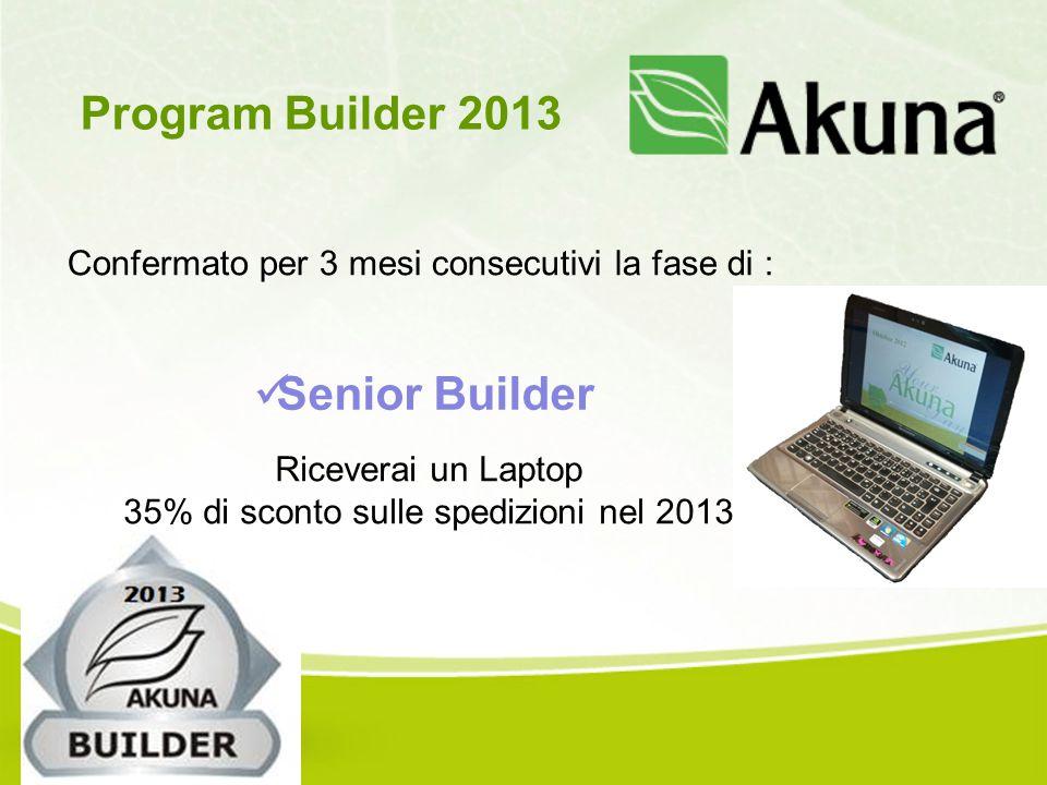 Confermato per 3 mesi consecutivi la fase di : Program Builder 2013 Senior Builder Riceverai un Laptop 35% di sconto sulle spedizioni nel 2013