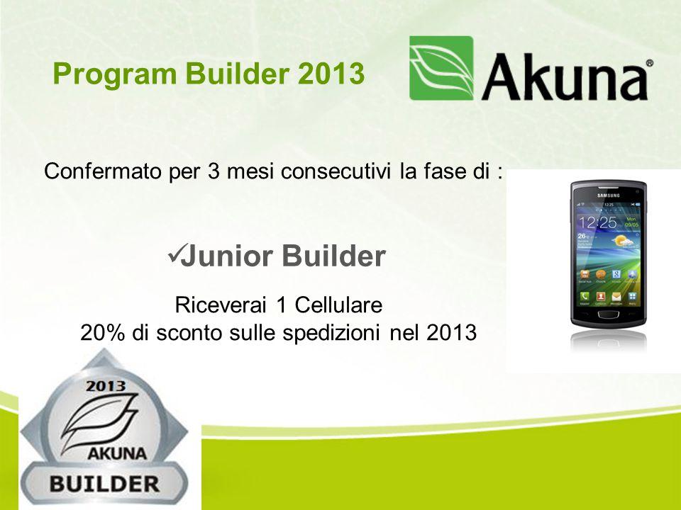 Confermato per 3 mesi consecutivi la fase di : Program Builder 2013 Junior Builder Riceverai 1 Cellulare 20% di sconto sulle spedizioni nel 2013