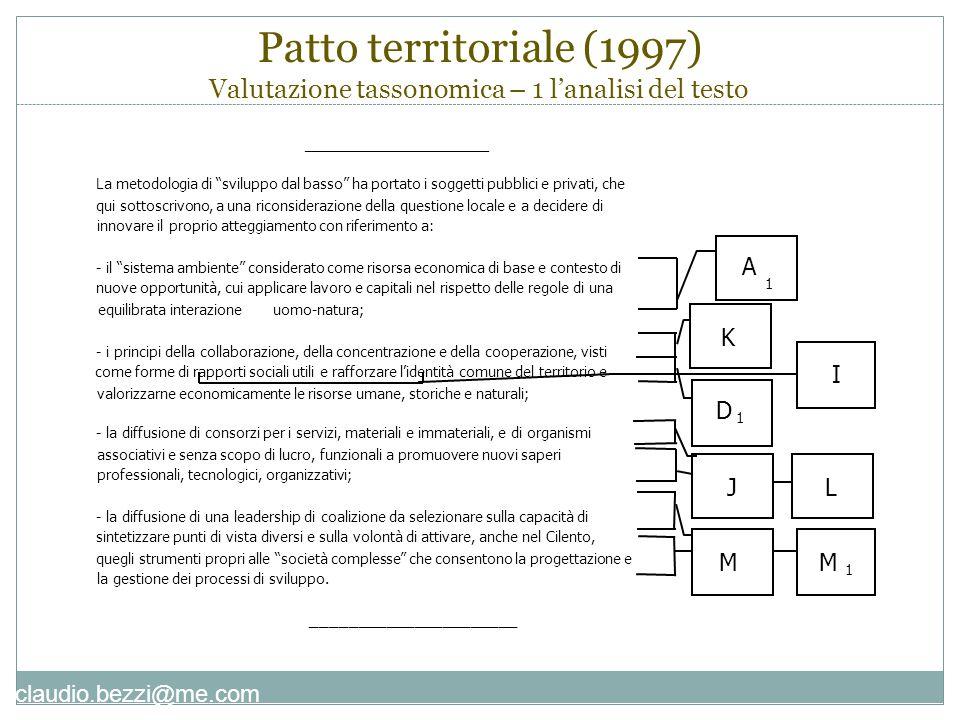 claudio.bezzi@me.com Patto territoriale (1997) Valutazione tassonomica – 1 l'analisi del testo _______________________ La metodologia di sviluppo dal basso ha portato i soggetti pubblici e privati, che qui sottoscrivono, a una riconsiderazione della questione locale e a decidere di innovare il proprio atteggiamento con riferimento a: - il sistema ambiente considerato come risorsa economica di base e contesto di nuove opportunità, cui applicare lavoro e capitali nel rispetto delle regole di una equilibrata interazioneuomo-natura; - i principi della collaborazione, della concentrazione e della cooperazione, visti come forme di rapporti sociali utili e rafforzare l'identità comune del territorio e valorizzarne economicamente le risorse umane, storiche e naturali; - la diffusione di consorzi per i servizi, materiali e immateriali, e di organismi associativi e senza scopo di lucro, funzionali a promuovere nuovi saperi professionali, tecnologici, organizzativi; - la diffusione di una leadership di coalizione da selezionare sulla capacità di sintetizzare punti di vista diversi e sulla volontà di attivare, anche nel Cilento, quegli strumenti propri alle società complesse che consentono la progettazione e la gestione dei processi di sviluppo.