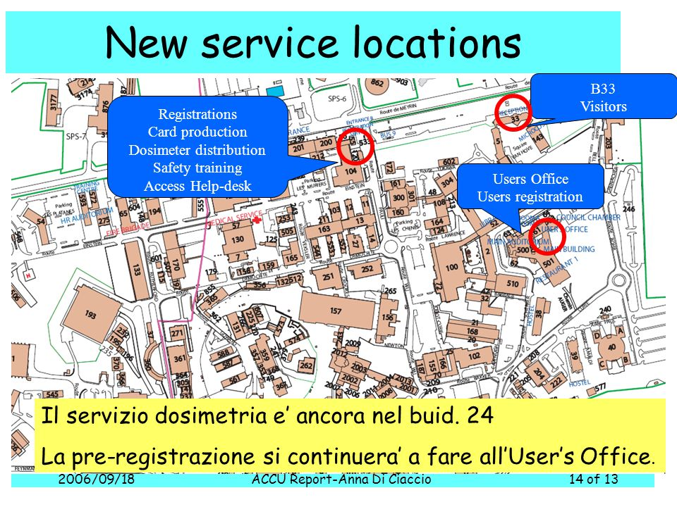 2006/09/18ACCU Report-Anna Di Ciaccio14 of 13 New service locations Registrations Card production Dosimeter distribution Safety training Access Help-desk B33 Visitors Users Office Users registration Il servizio dosimetria e' ancora nel buid.