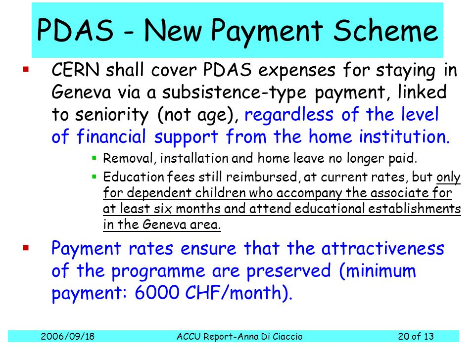 2006/09/18ACCU Report-Anna Di Ciaccio20 of 13 PDAS - New Payment Scheme  CERN shall cover PDAS expenses for staying in Geneva via a subsistence-type payment, linked to seniority (not age), regardless of the level of financial support from the home institution.