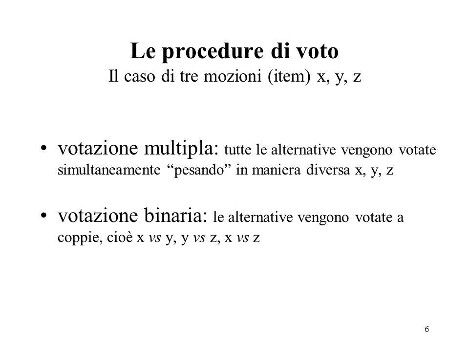 6 Le procedure di voto Il caso di tre mozioni (item) x, y, z votazione multipla: tutte le alternative vengono votate simultaneamente pesando in maniera diversa x, y, z votazione binaria: le alternative vengono votate a coppie, cioè x vs y, y vs z, x vs z