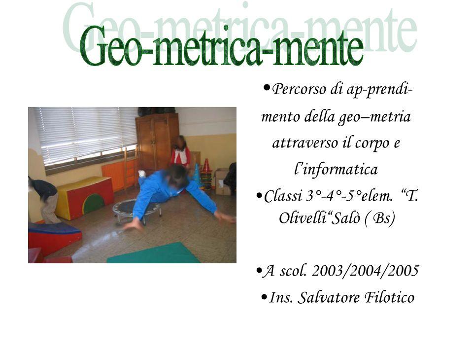 """Percorso di ap-prendi- mento della geo–metria attraverso il corpo e l'informatica Classi 3°-4°-5°elem. """"T. Olivelli""""Salò ( Bs) A scol. 2003/2004/2005"""