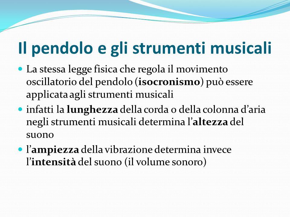Il pendolo e gli strumenti musicali La stessa legge fisica che regola il movimento oscillatorio del pendolo (isocronismo) può essere applicata agli st