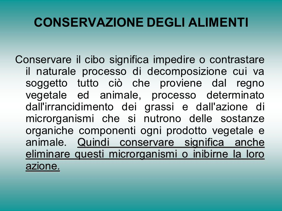CONSERVAZIONE DEGLI ALIMENTI Quindi conservare significa anche eliminare questi microrganismi o inibirne la loro azione.