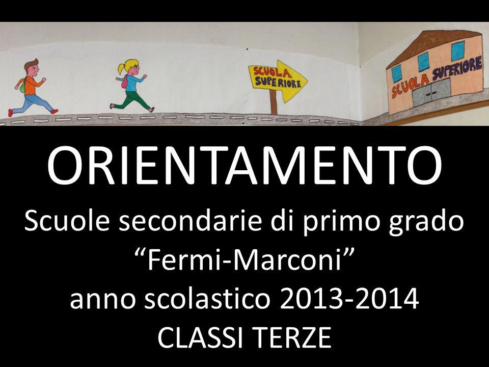 """ORIENTAMENTO Scuole secondarie di primo grado """"Fermi-Marconi"""" anno scolastico 2013-2014 CLASSI TERZE"""