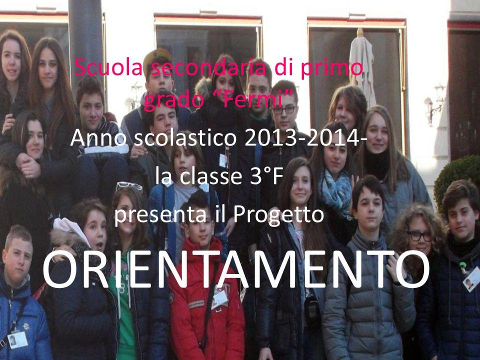 """ORIENTAMENTO Scuola secondaria di primo grado """"Fermi"""" Anno scolastico 2013-2014- la classe 3°F presenta il Progetto"""
