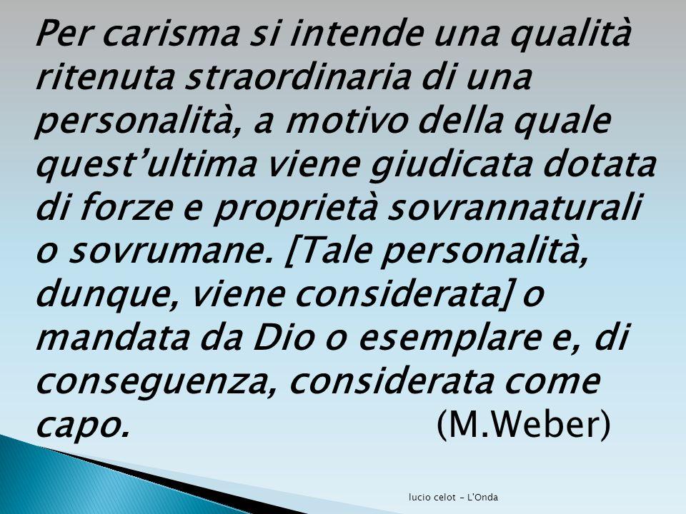 Per carisma si intende una qualità ritenuta straordinaria di una personalità, a motivo della quale quest'ultima viene giudicata dotata di forze e prop